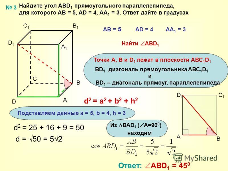 Найдите угол ABD 1 прямоугольного параллелепипеда, для которого АВ = 5, AD = 4, AA 1 = 3. Ответ дайте в градусах A B C D A1A1 B1B1 C1C1 D1D1 АВ = 5AD = 4AA 1 = 3 Найти АBD 1 Точки А, В и D 1 лежат в плоскости АВС 1 D 1 BD 1 диагональ прямоугольника А