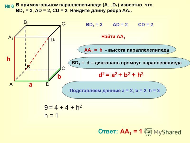 В прямоугольном параллелепипеде (А…D 1 ) известно, что ВD 1 = 3, AD = 2, CD = 2. Найдите длину ребра АА 1. A B C D A1A1 B1B1 C1C1 D1D1 ВD 1 = 3AD = 2CD = 2 Найти AА 1 AА 1 = h - высота параллелепипеда d 2 = a 2 + b 2 + h 2 a b h Подставляем данные а