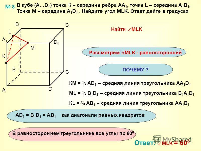 ПОЧЕМУ ? В кубе (А…D 1 ) точка К – середина ребра АА 1, точка L – середина А 1 В 1, Точка М – середина А 1 D 1. Найдите угол MLK. Ответ дайте в градусах A B C D A1A1 B1B1 C1C1 D1D1 Найти MLK Рассмотрим MLK - равносторонний Ответ: MLK = 60 0 КМ = ½ AD