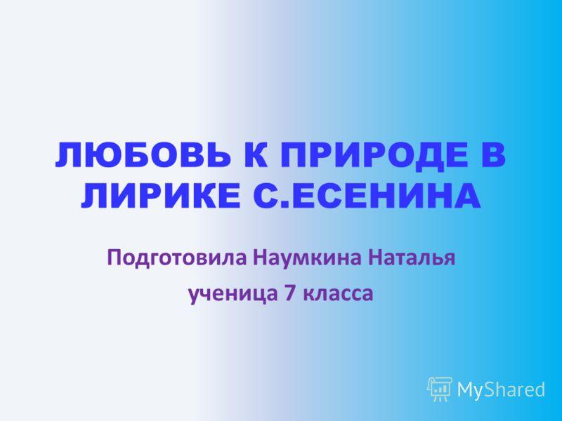 ЛЮБОВЬ К ПРИРОДЕ В ЛИРИКЕ С.ЕСЕНИНА Подготовила Наумкина Наталья ученица 7 класса