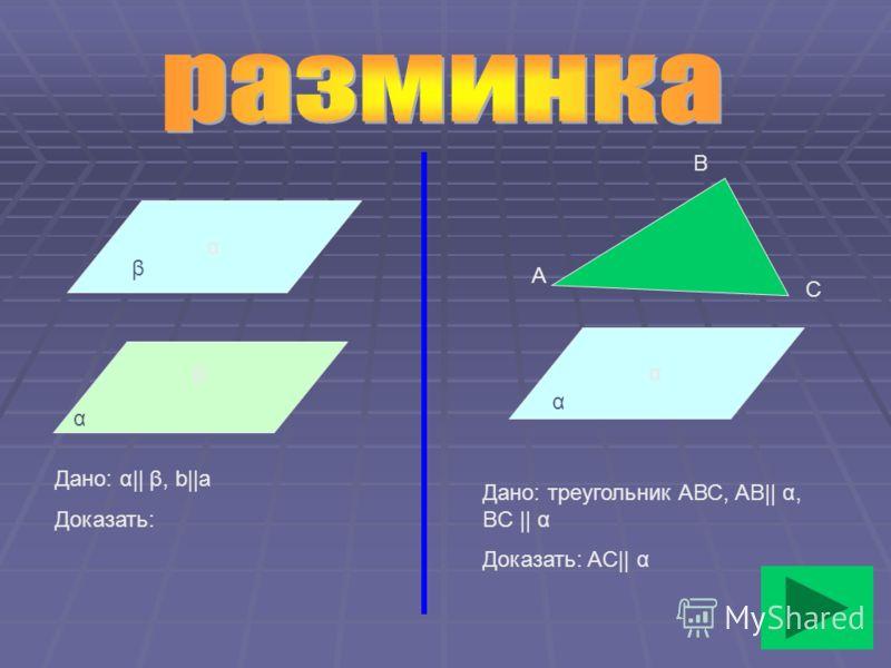 α β α A B C Дано: α|| β, b||а Доказать: Дано: треугольник АВС, АВ|| α, BC || α Доказать: AC|| α α β α
