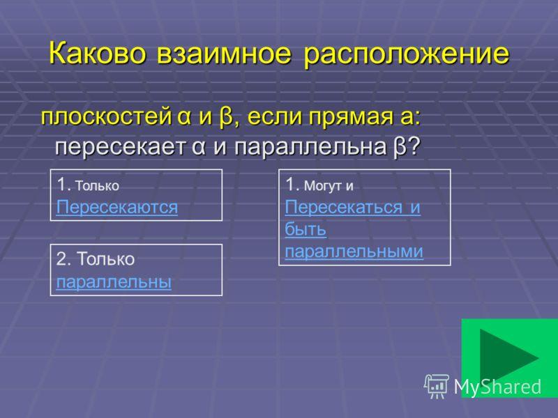 Каково взаимное расположение плоскостей α и β, если прямая а: пересекает α и параллельна β? плоскостей α и β, если прямая а: пересекает α и параллельна β? 1. Только Пересекаются 2. Только параллельны 1. Могут и Пересекаться и быть параллельными