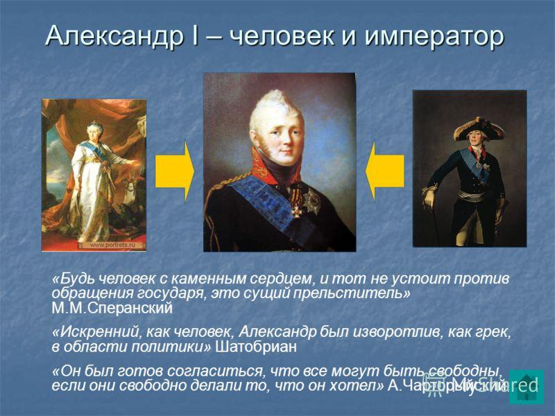 6 Александр I – человек и император «Будь человек с каменным сердцем, и тот не устоит против обращения государя, это сущий прельститель» М.М.Сперанский «Искренний, как человек, Александр был изворотлив, как грек, в области политики» Шатобриан «Он был