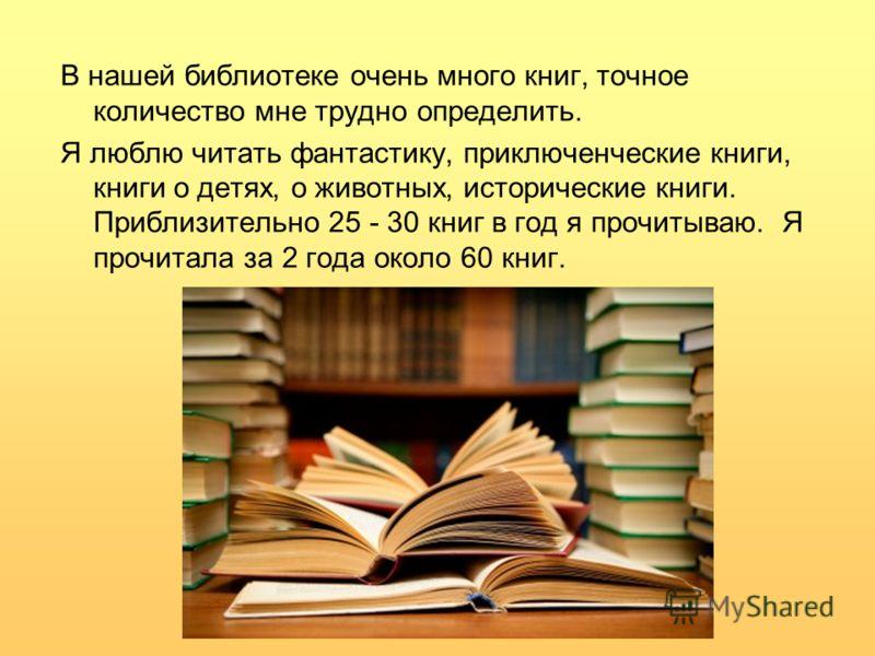 В нашей библиотеке очень много книг, точное количество мне трудно определить. Я люблю читать фантастику, приключенческие книги, книги о детях, о животных, исторические книги. Приблизительно 25 - 30 книг в год я прочитываю. Я прочитала за 2 года около