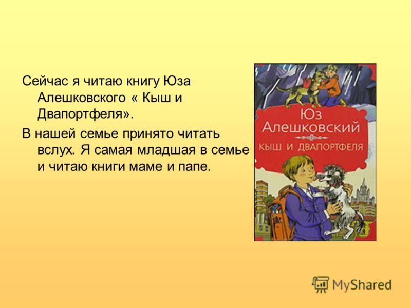 Сейчас я читаю книгу Юза Алешковского « Кыш и Двапортфеля». В нашей семье принято читать вслух. Я самая младшая в семье и читаю книги маме и папе.