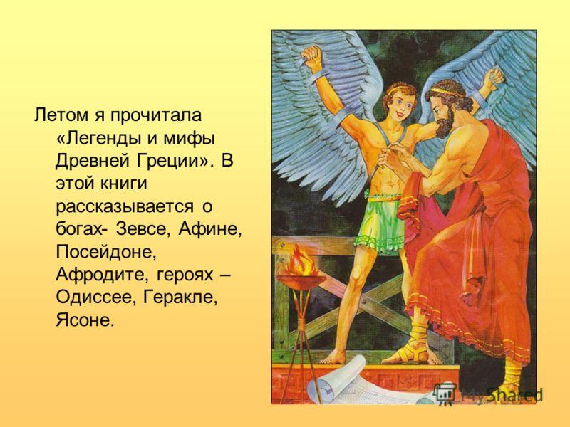 Летом я прочитала «Легенды и мифы Древней Греции». В этой книги рассказывается о богах- Зевсе, Афине, Посейдоне, Афродите, героях – Одиссее, Геракле, Ясоне.