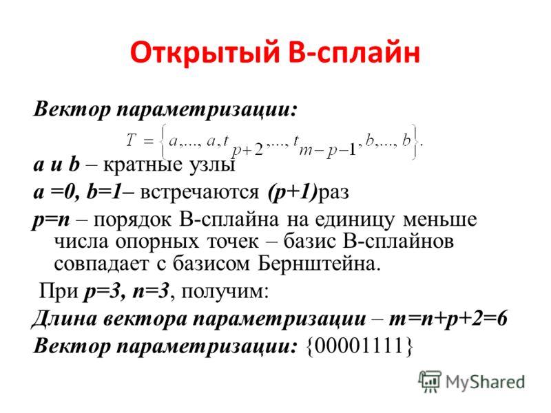 Открытый В-сплайн Вектор параметризации: a и b – кратные узлы a =0, b=1– встречаются (p+1)раз p=n – порядок В-сплайна на единицу меньше числа опорных точек – базис В-сплайнов совпадает с базисом Бернштейна. При p=3, n=3, получим: Длина вектора параме