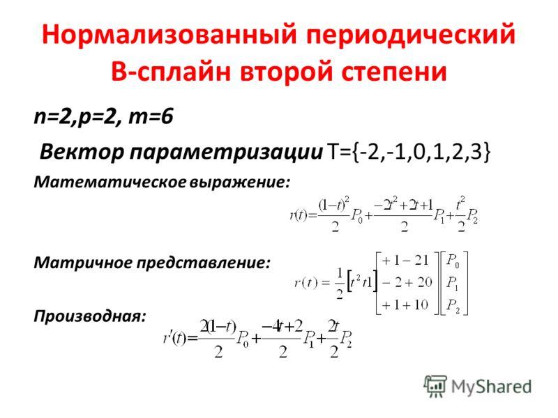 Нормализованный периодический В-сплайн второй степени n=2,p=2, m=6 Вектор параметризации Т={-2,-1,0,1,2,3} Математическое выражение: Матричное представление: Производная: