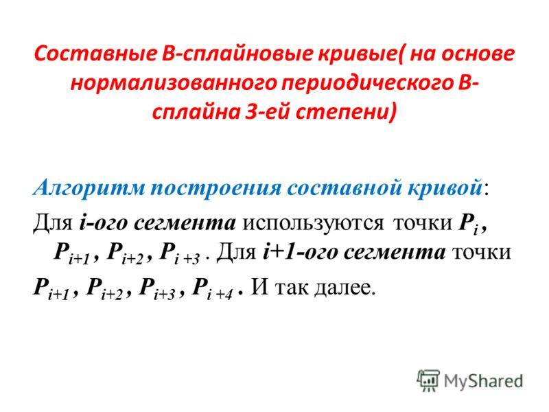 Составные В-сплайновые кривые( на основе нормализованного периодического В- сплайна 3-ей степени) Алгоритм построения составной кривой: Для i-ого сегмента используются точки P i, P i+1, P i+2, P i +3. Для i+1-ого сегмента точки P i+1, P i+2, P i+3, P