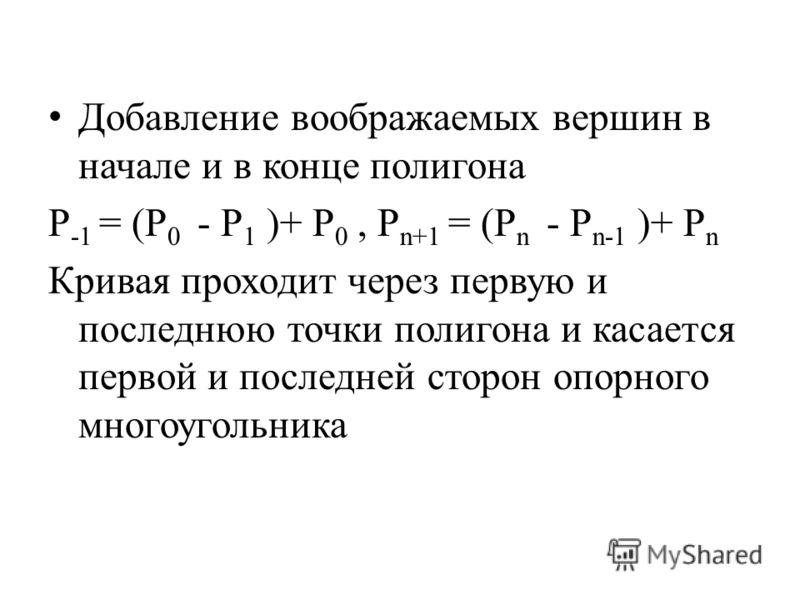Добавление воображаемых вершин в начале и в конце полигона P -1 = (P 0 - P 1 )+ P 0, P n+1 = (P n - P n-1 )+ P n Кривая проходит через первую и последнюю точки полигона и касается первой и последней сторон опорного многоугольника