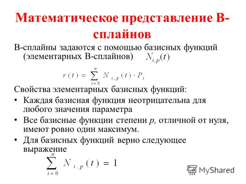 Математическое представление В- сплайнов В-сплайны задаются с помощью базисных функций (элементарных В-сплайнов) Свойства элементарных базисных функций: Каждая базисная функция неотрицательна для любого значения параметра Все базисные функции степени