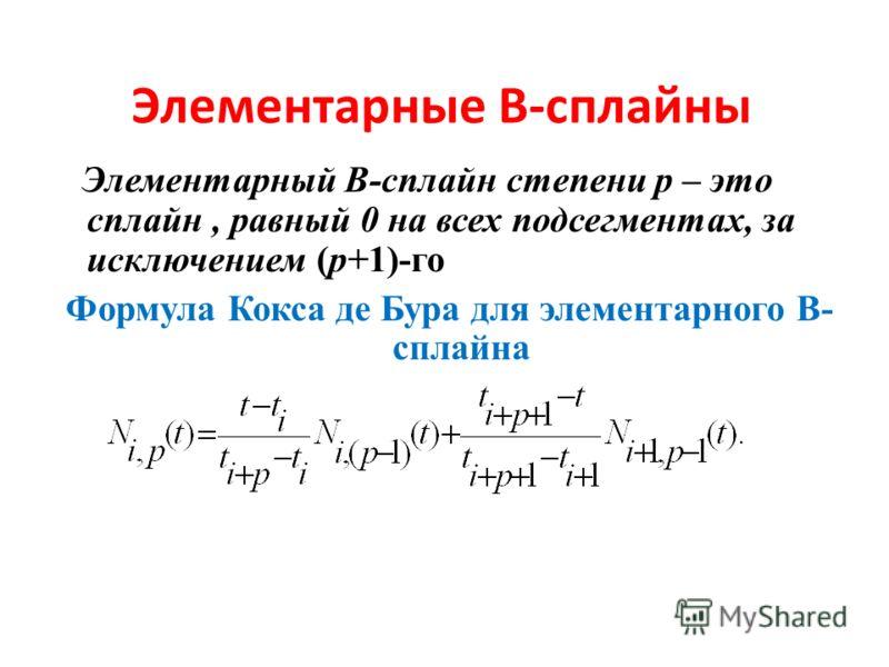 Элементарные В-сплайны Элементарный В-сплайн степени р – это сплайн, равный 0 на всех подсегментах, за исключением (р+1)-го Формула Кокса де Бура для элементарного В- сплайна