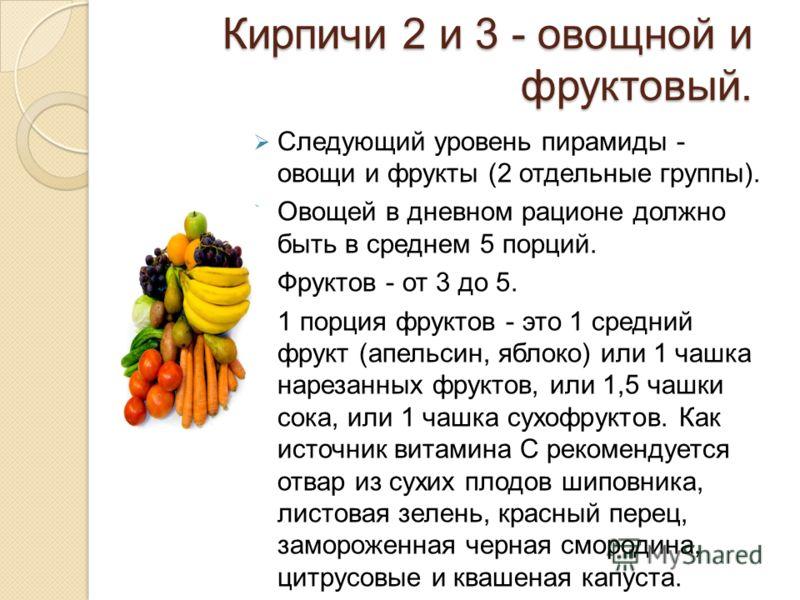 Кирпичи 2 и 3 - овощной и фруктовый. Следующий уровень пирамиды - овощи и фрукты (2 отдельные группы). Овощей в дневном рационе должно быть в среднем 5 порций. Фруктов - от 3 до 5. 1 порция фруктов - это 1 средний фрукт (апельсин, яблоко) или 1 чашка