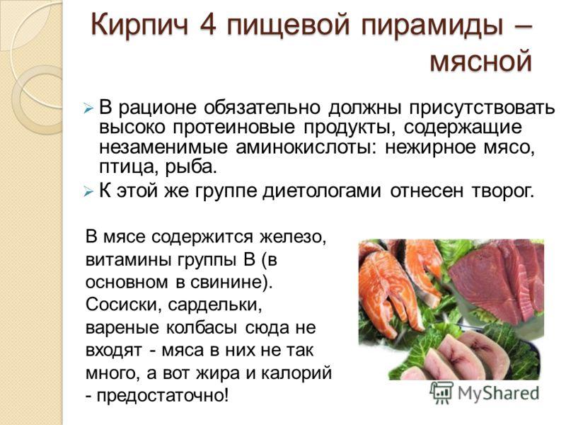 Кирпич 4 пищевой пирамиды – мясной В рационе обязательно должны присутствовать высоко протеиновые продукты, содержащие незаменимые аминокислоты: нежирное мясо, птица, рыба. К этой же группе диетологами отнесен творог. В мясе содержится железо, витами