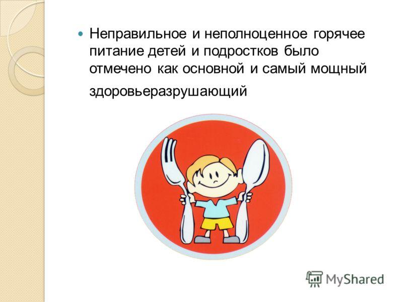 Неправильное и неполноценное горячее питание детей и подростков было отмечено как основной и самый мощный здоровьеразрушающий фактор.