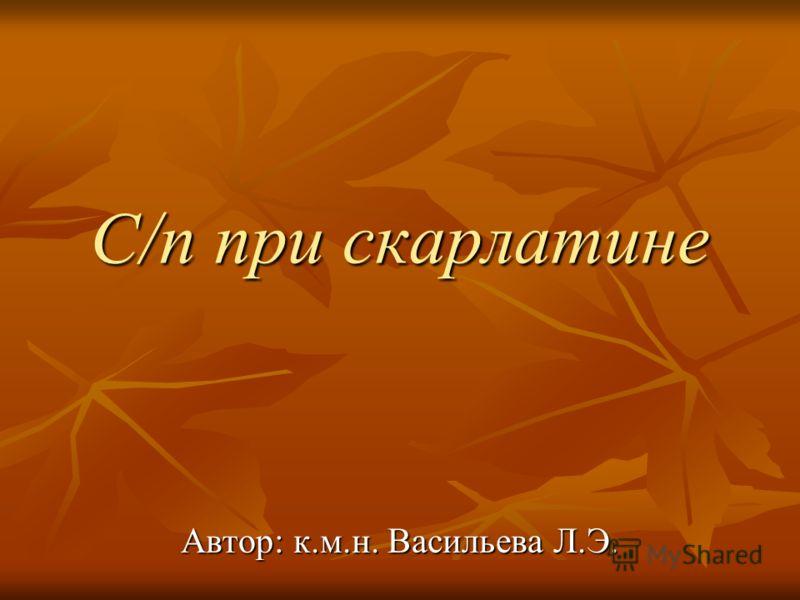С/п при скарлатине Автор: к.м.н. Васильева Л.Э.
