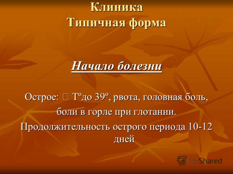 Клиника Типичная форма Начало болезни Острое: Tºдо 39º, рвота, головная боль, боли в горле при глотании. Продолжительность острого периода 10-12 дней