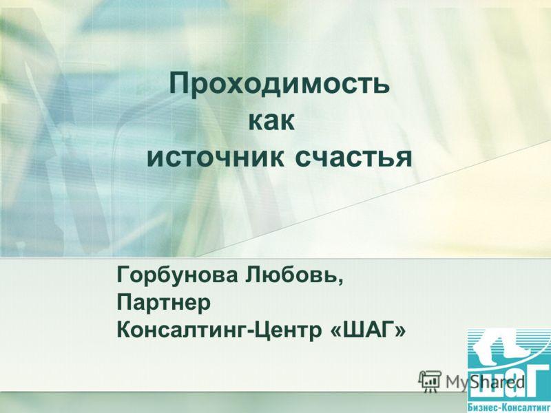1 Проходимость как источник счастья Горбунова Любовь, Партнер Консалтинг-Центр «ШАГ»