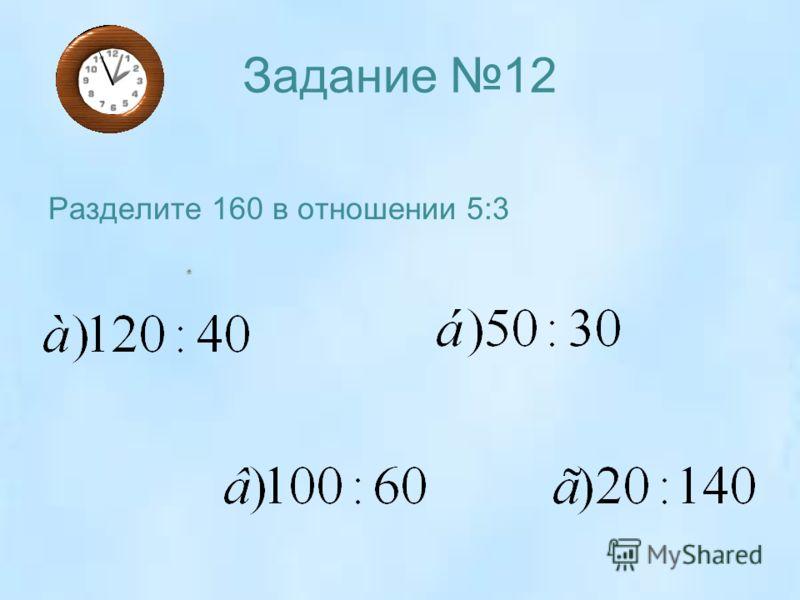 Задание 12 Разделите 160 в отношении 5:3