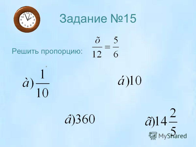 Задание 15 Решить пропорцию: