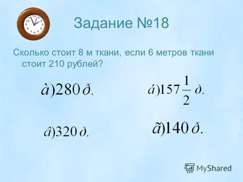 Задание 18 Сколько стоит 8 м ткани, если 6 метров ткани стоит 210 рублей?