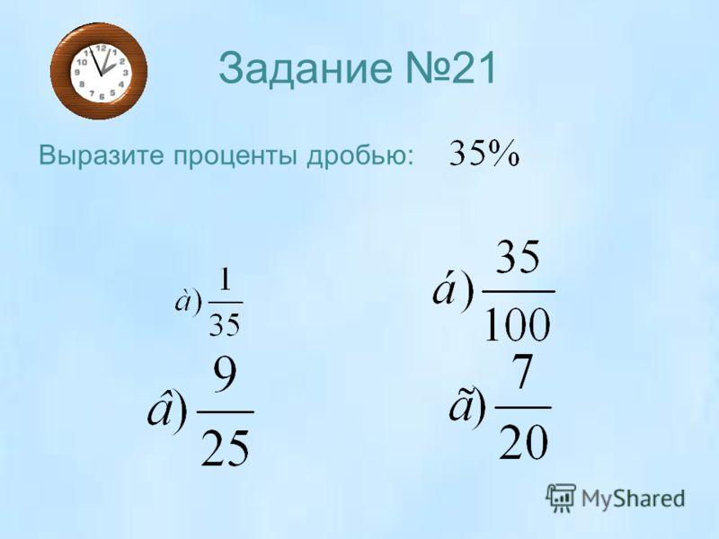 Задание 21 Выразите проценты дробью: