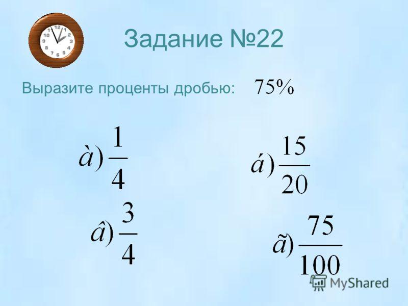 Задание 22 Выразите проценты дробью: