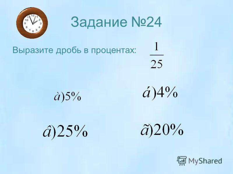 Задание 24 Выразите дробь в процентах: