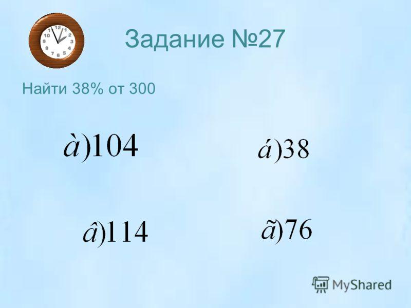 Задание 27 Найти 38% от 300