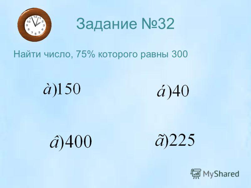 Задание 32 Найти число, 75% которого равны 300