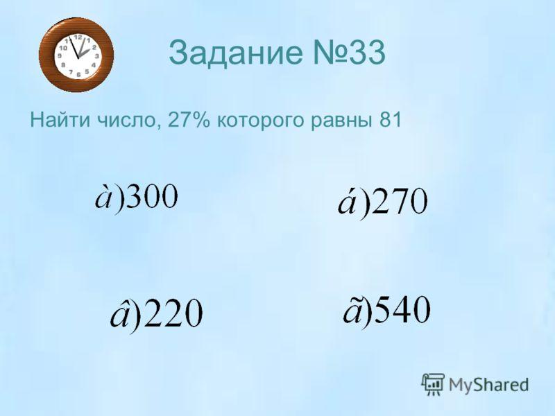 Задание 33 Найти число, 27% которого равны 81