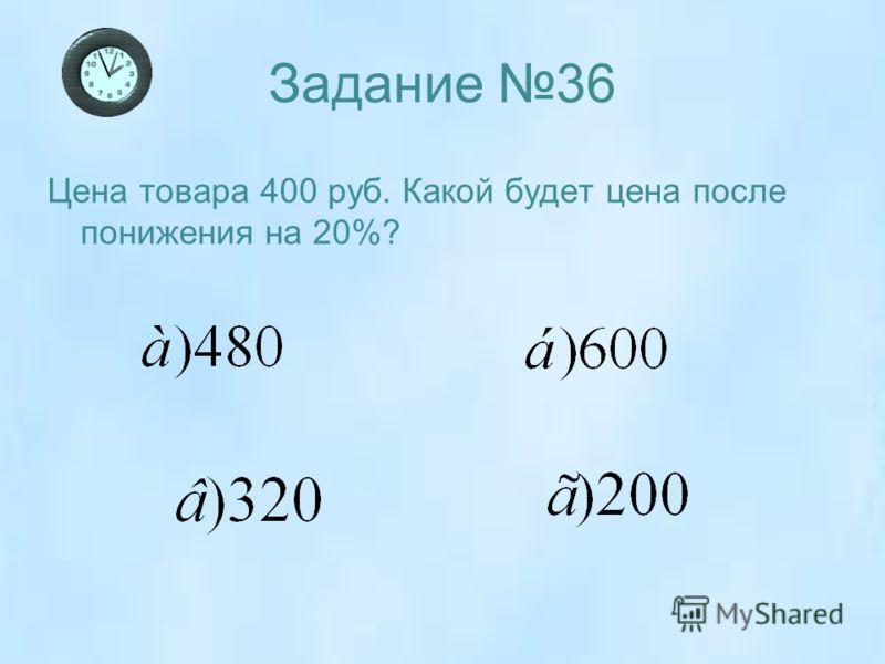 Задание 36 Цена товара 400 руб. Какой будет цена после понижения на 20%?