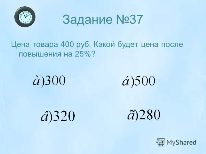 Задание 37 Цена товара 400 руб. Какой будет цена после повышения на 25%?