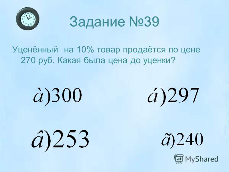 Задание 39 Уценённый на 10% товар продаётся по цене 270 руб. Какая была цена до уценки?