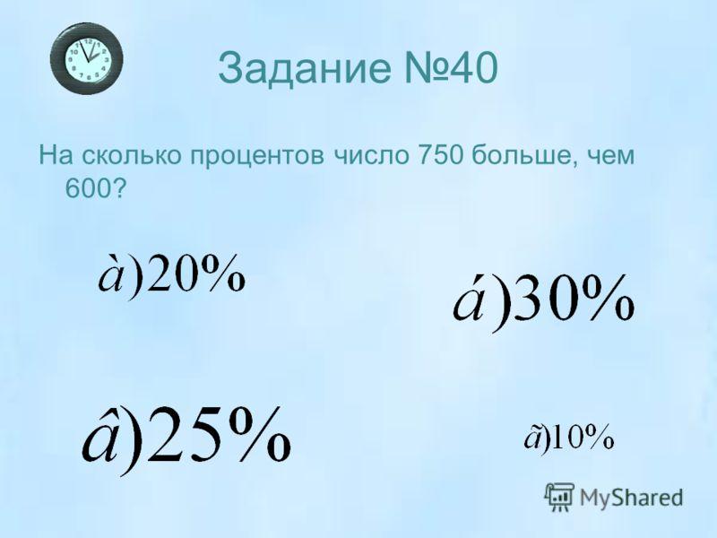 Задание 40 На сколько процентов число 750 больше, чем 600?