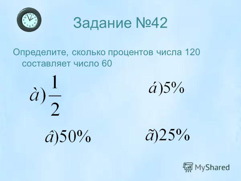Задание 42 Определите, сколько процентов числа 120 составляет число 60