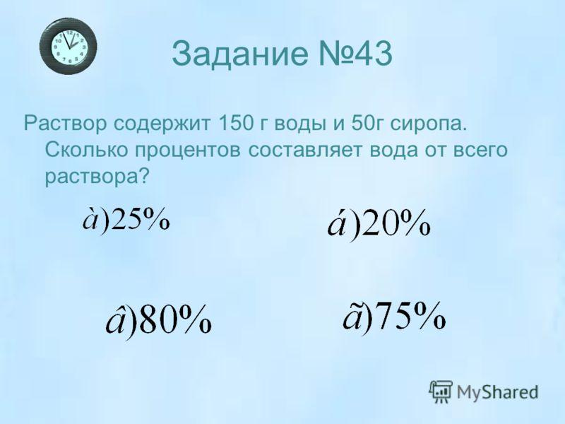 Задание 43 Раствор содержит 150 г воды и 50г сиропа. Сколько процентов составляет вода от всего раствора?