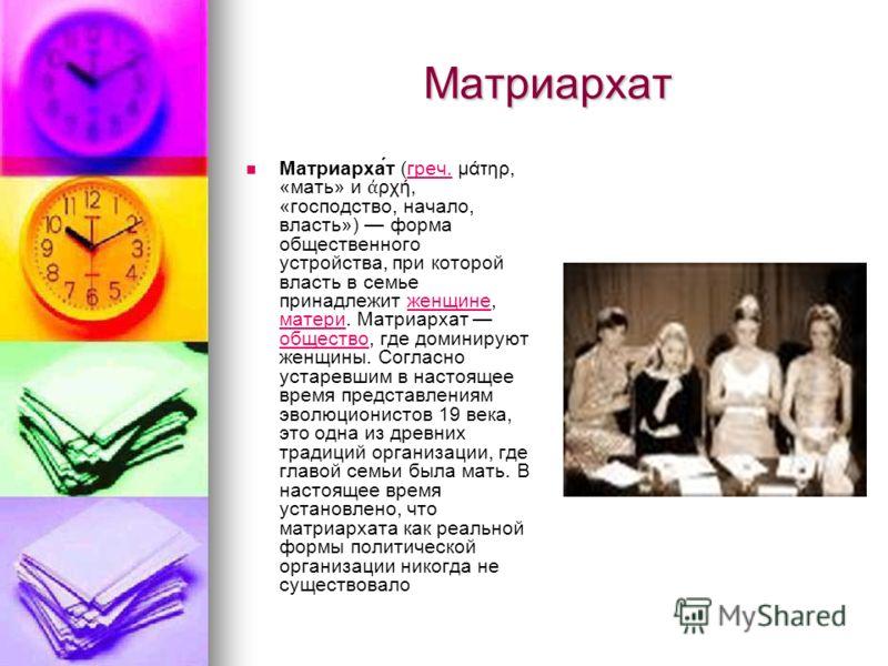 Матриархат Матриарха́т (греч. μάτηρ, «мать» и ρχή, «господство, начало, власть») форма общественного устройства, при которой власть в семье принадлежит женщине, матери. Матриархат общество, где доминируют женщины. Согласно устаревшим в настоящее врем