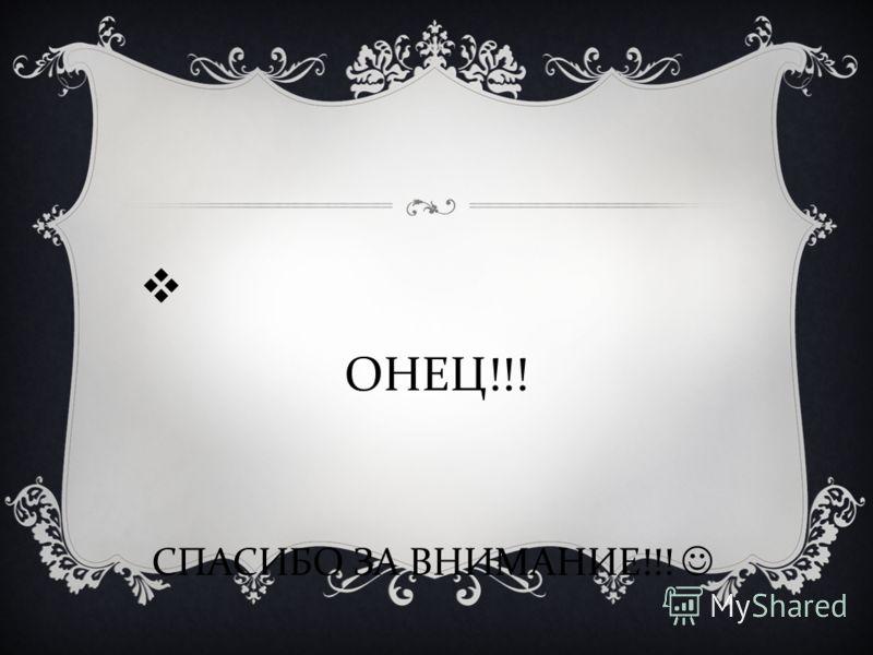 К ОНЕЦ!!! СПАСИБО ЗА ВНИМАНИЕ!!!