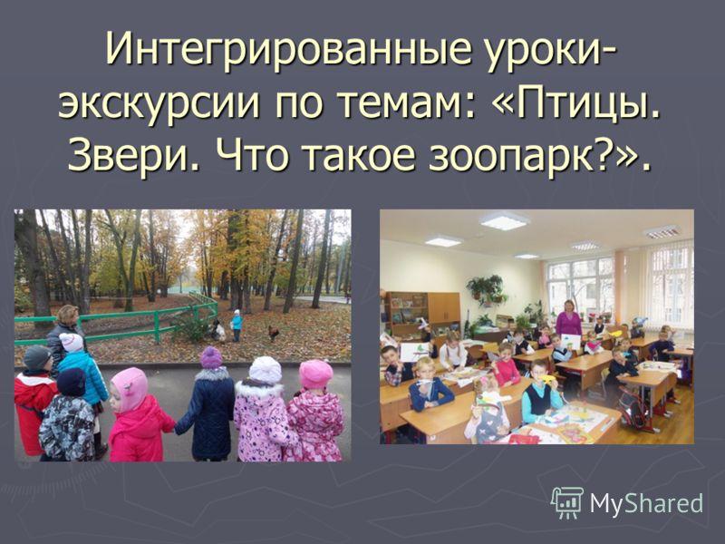 Интегрированные уроки- экскурсии по темам: «Птицы. Звери. Что такое зоопарк?».