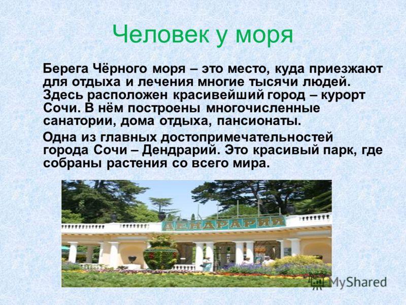 Человек у моря Берега Чёрного моря – это место, куда приезжают для отдыха и лечения многие тысячи людей. Здесь расположен красивейший город – курорт Сочи. В нём построены многочисленные санатории, дома отдыха, пансионаты. Одна из главных достопримеча
