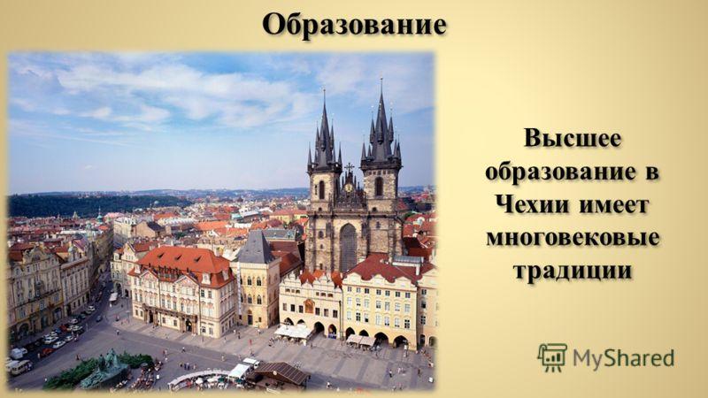 Образование Высшее образование в Чехии имеет многовековые традиции