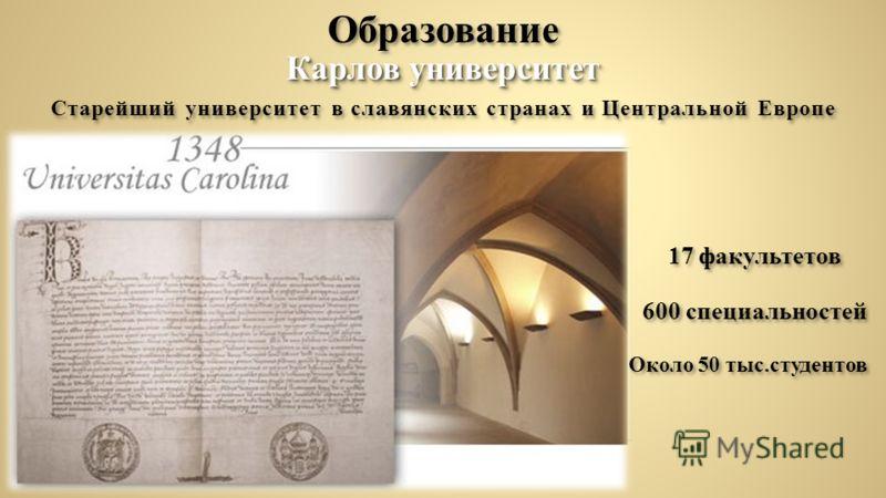 Образование Старейший университет в славянских странах и Центральной Европе Карлов университет 17 факультетов 600 специальностей Около 50 тыс.студентов