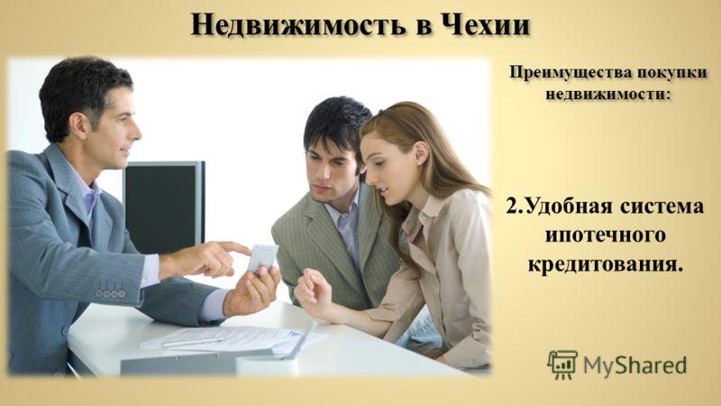 Недвижимость в Чехии Преимущества покупки недвижимости: 2.Удобная система ипотечного кредитования.