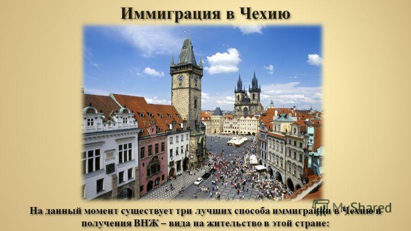 Иммиграция в Чехию На данный момент существует три лучших способа иммиграции в Чехию и получения ВНЖ – вида на жительство в этой стране: