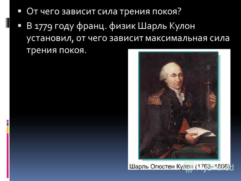 От чего зависит сила трения покоя? В 1779 году франц. физик Шарль Кулон установил, от чего зависит максимальная сила трения покоя.