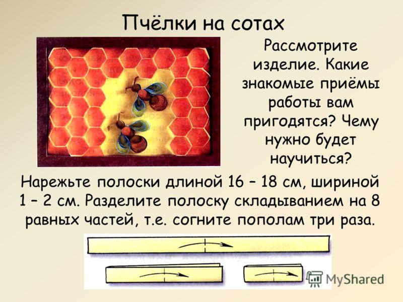 Пчёлки на сотах Рассмотрите изделие. Какие знакомые приёмы работы вам пригодятся? Чему нужно будет научиться? Нарежьте полоски длиной 16 – 18 см, шириной 1 – 2 см. Разделите полоску складыванием на 8 равных частей, т.е. согните пополам три раза.