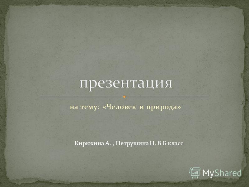 на тему: «Человек и природа» Кирюхина А., Петрушина Н. 8 Б класс