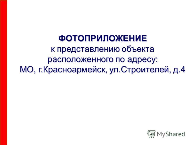 ФОТОПРИЛОЖЕНИЕ к представлению объекта расположенного по адресу: МО, г.Красноармейск, ул.Строителей, д.4