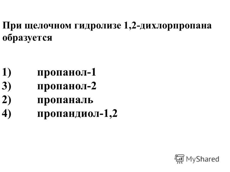 1)пропанол-1 3)пропанол-2 2)пропаналь 4)пропандиол-1,2 При щелочном гидролизе 1,2-дихлорпропана образуется